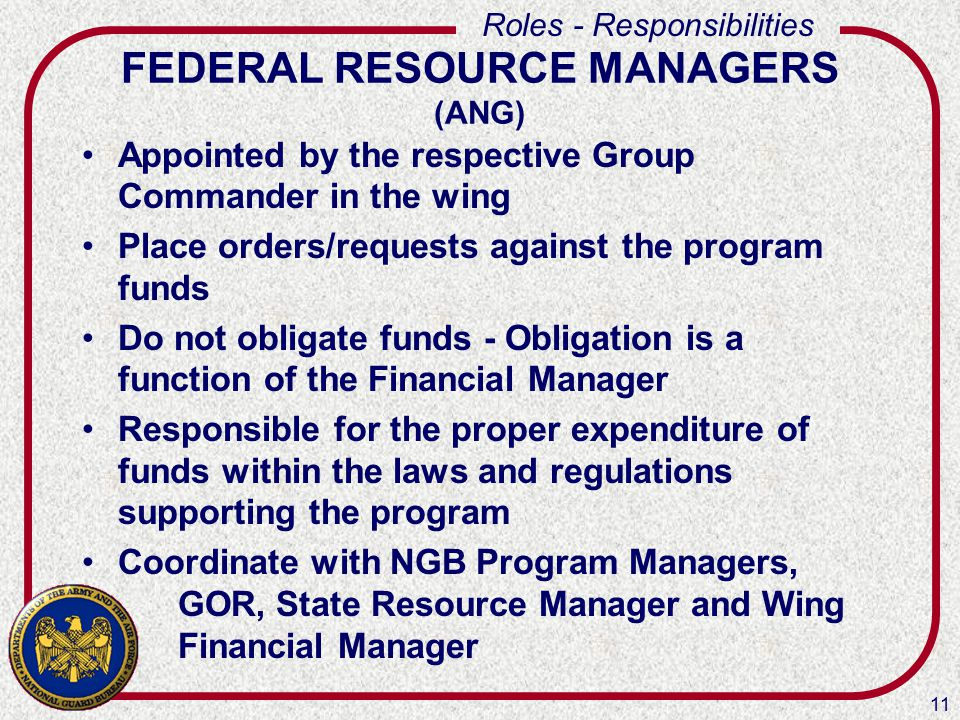 11 Roles - Responsibilities FEDERAL RESOURCE MANAGERS (ANG) Appointed by the respective Group Commander in the wing Place orders/requests against the