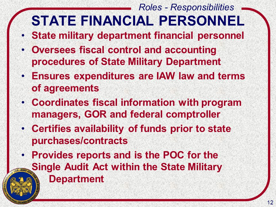12 Roles - Responsibilities STATE FINANCIAL PERSONNEL State military department financial personnel Oversees fiscal control and accounting procedures of State Military Department Ensures expenditures are IAW law and terms of agreements Coordinates fiscal information with program managers, GOR and federal comptroller Certifies availability of funds prior to state purchases/contracts Provides reports and is the POC for the Single Audit Act within the State Military Department
