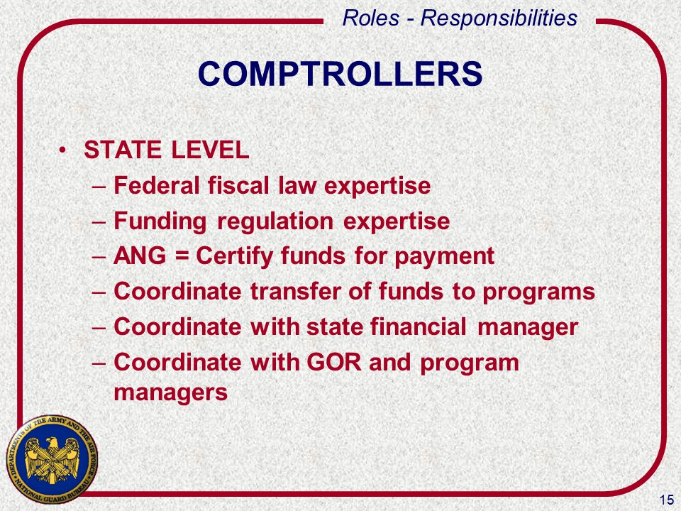 15 Roles - Responsibilities COMPTROLLERS STATE LEVEL –Federal fiscal law expertise –Funding regulation expertise –ANG = Certify funds for payment –Coordinate transfer of funds to programs –Coordinate with state financial manager –Coordinate with GOR and program managers