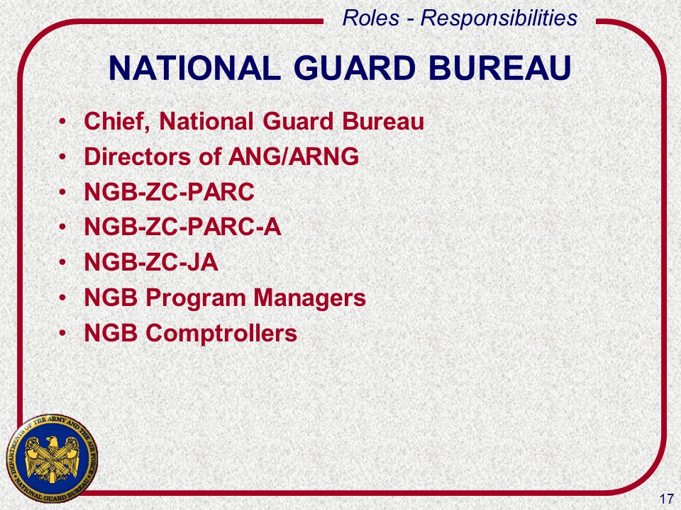17 Roles - Responsibilities NATIONAL GUARD BUREAU Chief, National Guard Bureau Directors of ANG/ARNG NGB-ZC-PARC NGB-ZC-PARC-A NGB-ZC-JA NGB Program M