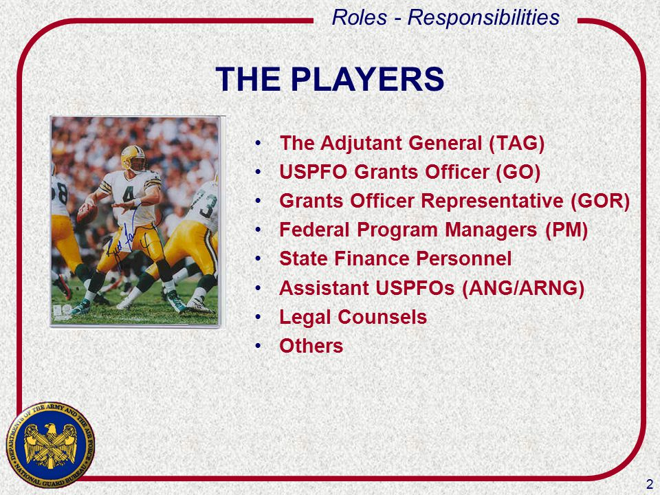 2 Roles - Responsibilities THE PLAYERS The Adjutant General (TAG) USPFO Grants Officer (GO) Grants Officer Representative (GOR) Federal Program Managers (PM) State Finance Personnel Assistant USPFOs (ANG/ARNG) Legal Counsels Others