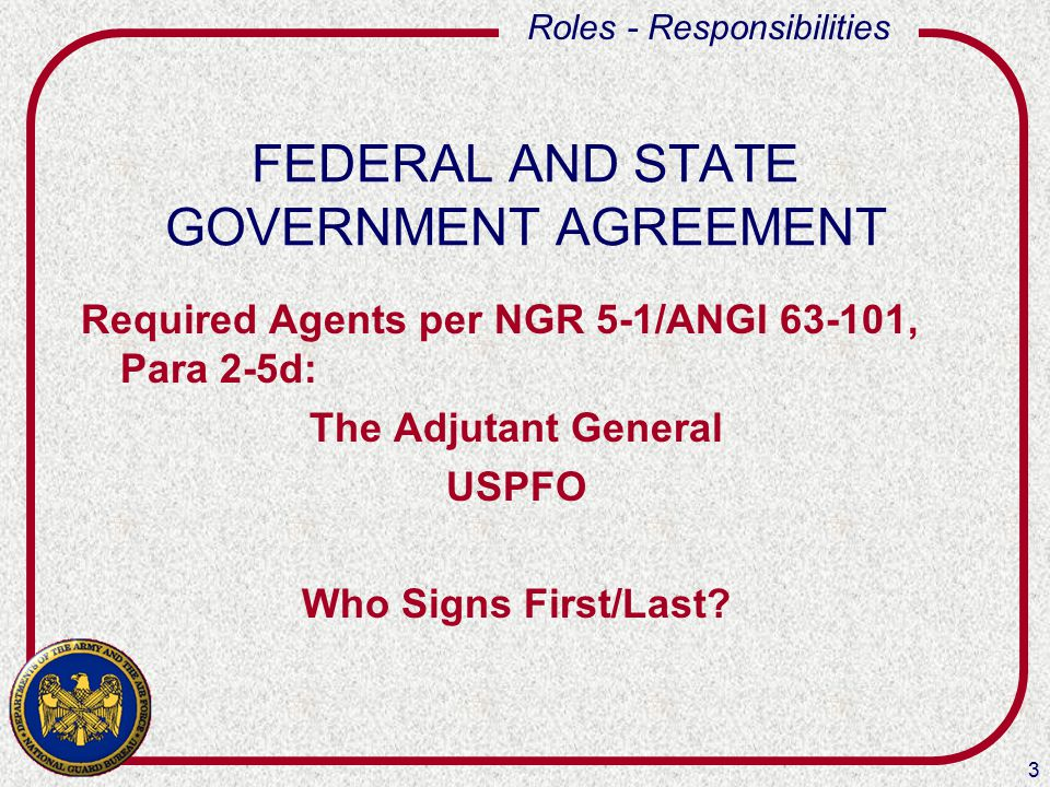 3 Roles - Responsibilities FEDERAL AND STATE GOVERNMENT AGREEMENT Required Agents per NGR 5-1/ANGI 63-101, Para 2-5d: The Adjutant General USPFO Who S