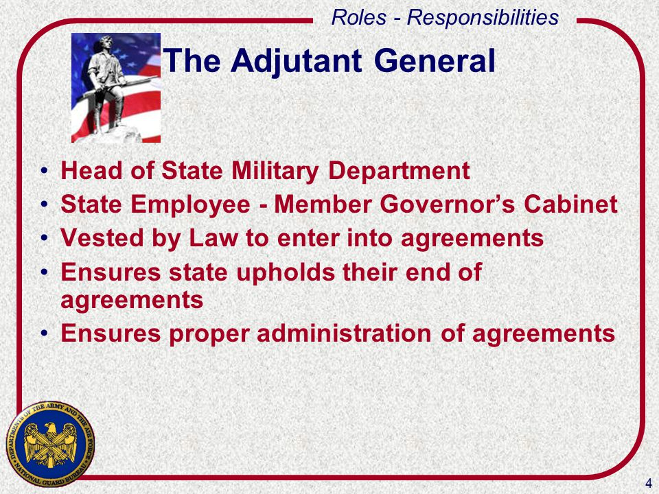 4 Roles - Responsibilities The Adjutant General Head of State Military Department State Employee - Member Governor's Cabinet Vested by Law to enter in