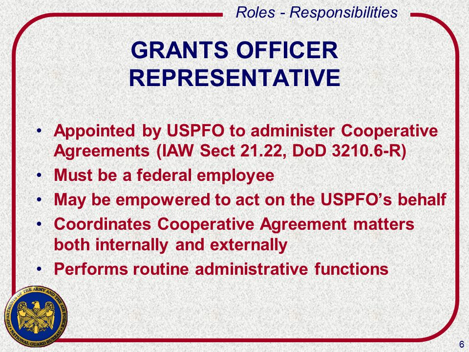 6 Roles - Responsibilities GRANTS OFFICER REPRESENTATIVE Appointed by USPFO to administer Cooperative Agreements (IAW Sect 21.22, DoD 3210.6-R) Must be a federal employee May be empowered to act on the USPFO's behalf Coordinates Cooperative Agreement matters both internally and externally Performs routine administrative functions