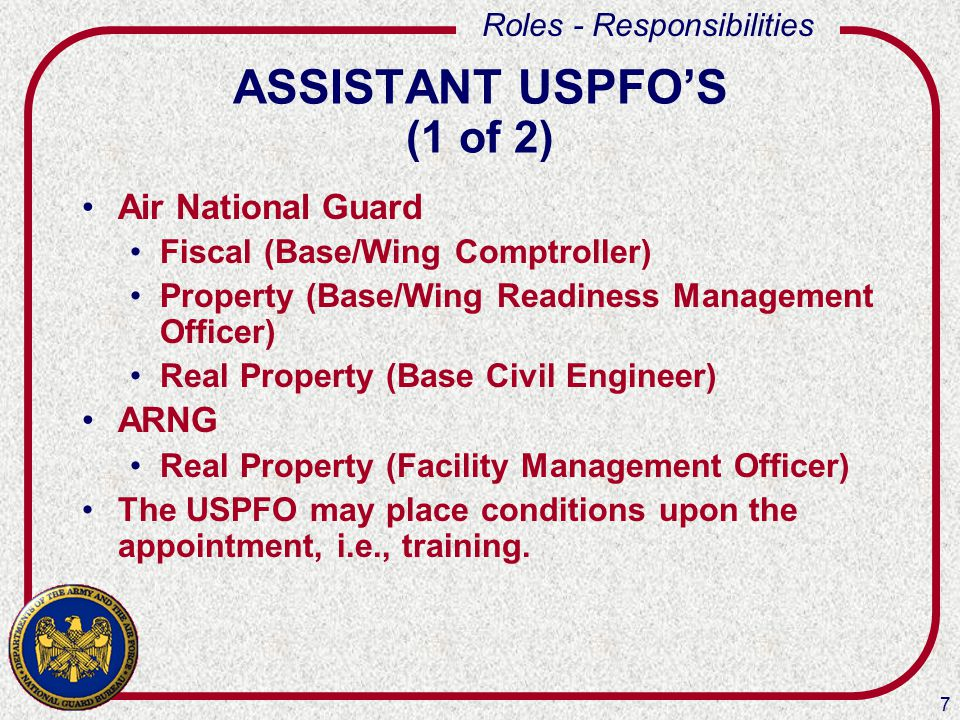 7 Roles - Responsibilities ASSISTANT USPFO'S (1 of 2) Air National Guard Fiscal (Base/Wing Comptroller) Property (Base/Wing Readiness Management Offic
