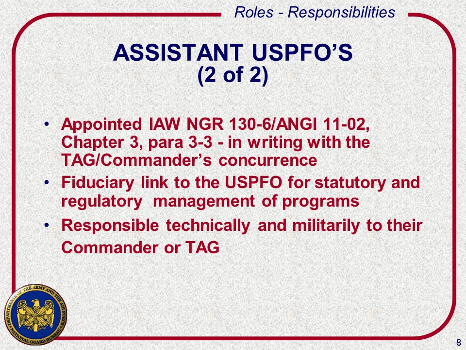 8 Roles - Responsibilities ASSISTANT USPFO'S (2 of 2) Appointed IAW NGR 130-6/ANGI 11-02, Chapter 3, para 3-3 - in writing with the TAG/Commander's concurrence Fiduciary link to the USPFO for statutory and regulatory management of programs Responsible technically and militarily to their Commander or TAG