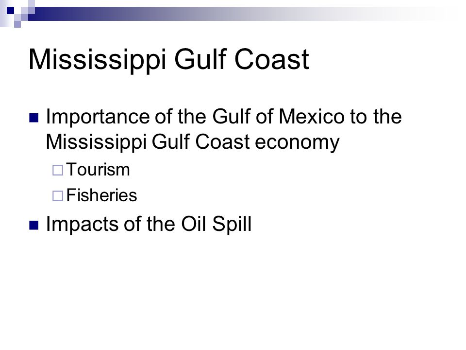Mississippi Gulf Coast Importance of the Gulf of Mexico to the Mississippi Gulf Coast economy  Tourism  Fisheries Impacts of the Oil Spill