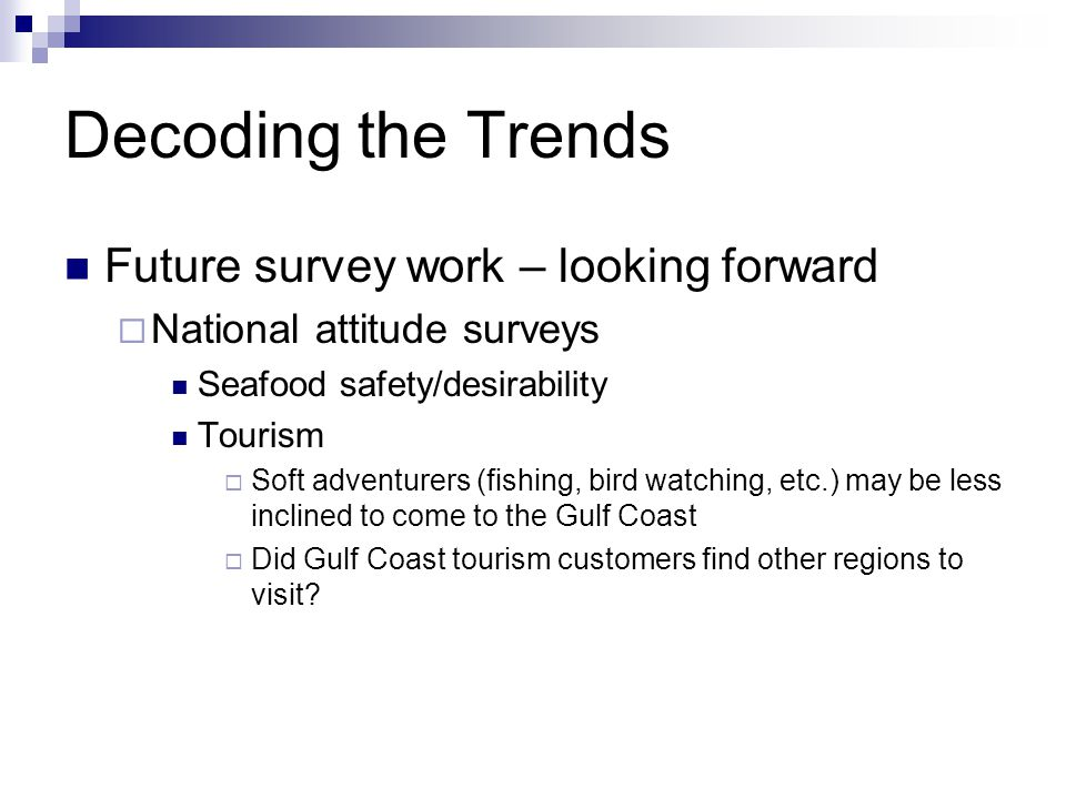 Decoding the Trends Future survey work – looking forward  National attitude surveys Seafood safety/desirability Tourism  Soft adventurers (fishing, bird watching, etc.) may be less inclined to come to the Gulf Coast  Did Gulf Coast tourism customers find other regions to visit?