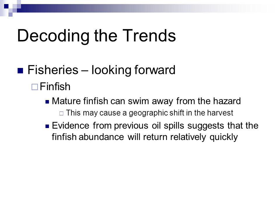 Decoding the Trends Fisheries – looking forward  Finfish Mature finfish can swim away from the hazard  This may cause a geographic shift in the harvest Evidence from previous oil spills suggests that the finfish abundance will return relatively quickly