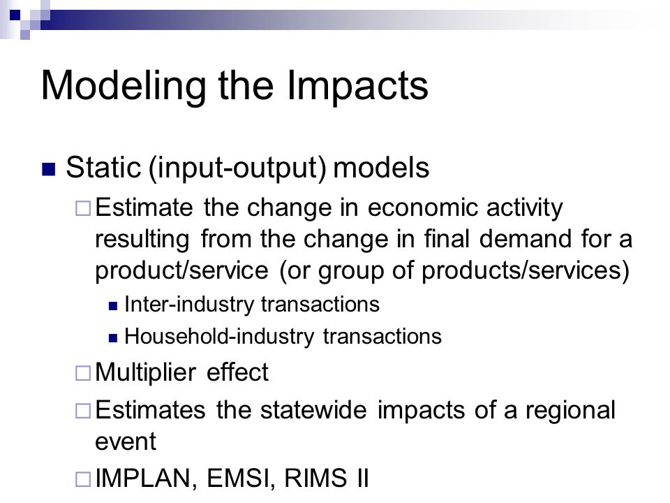 Modeling the Impacts Static (input-output) models  Estimate the change in economic activity resulting from the change in final demand for a product/service (or group of products/services) Inter-industry transactions Household-industry transactions  Multiplier effect  Estimates the statewide impacts of a regional event  IMPLAN, EMSI, RIMS II