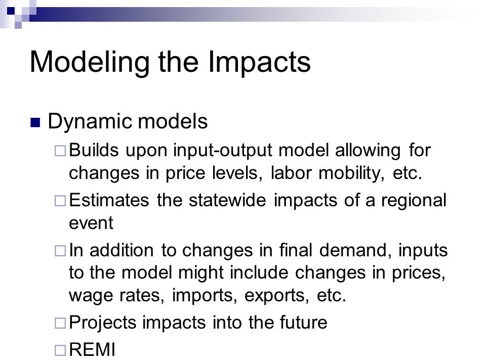 Modeling the Impacts Dynamic models  Builds upon input-output model allowing for changes in price levels, labor mobility, etc.