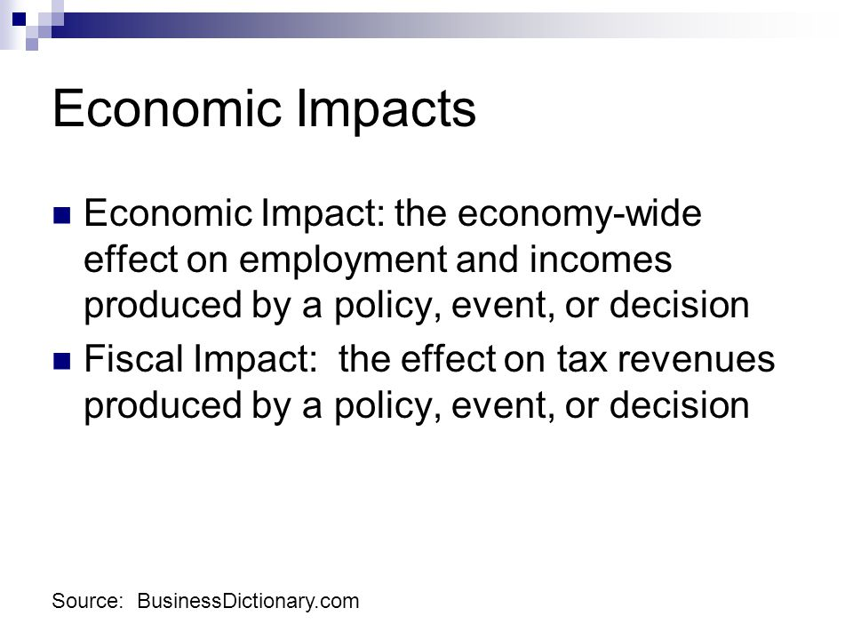 Economic Impacts Economic Impact: the economy-wide effect on employment and incomes produced by a policy, event, or decision Fiscal Impact: the effect on tax revenues produced by a policy, event, or decision Source: BusinessDictionary.com