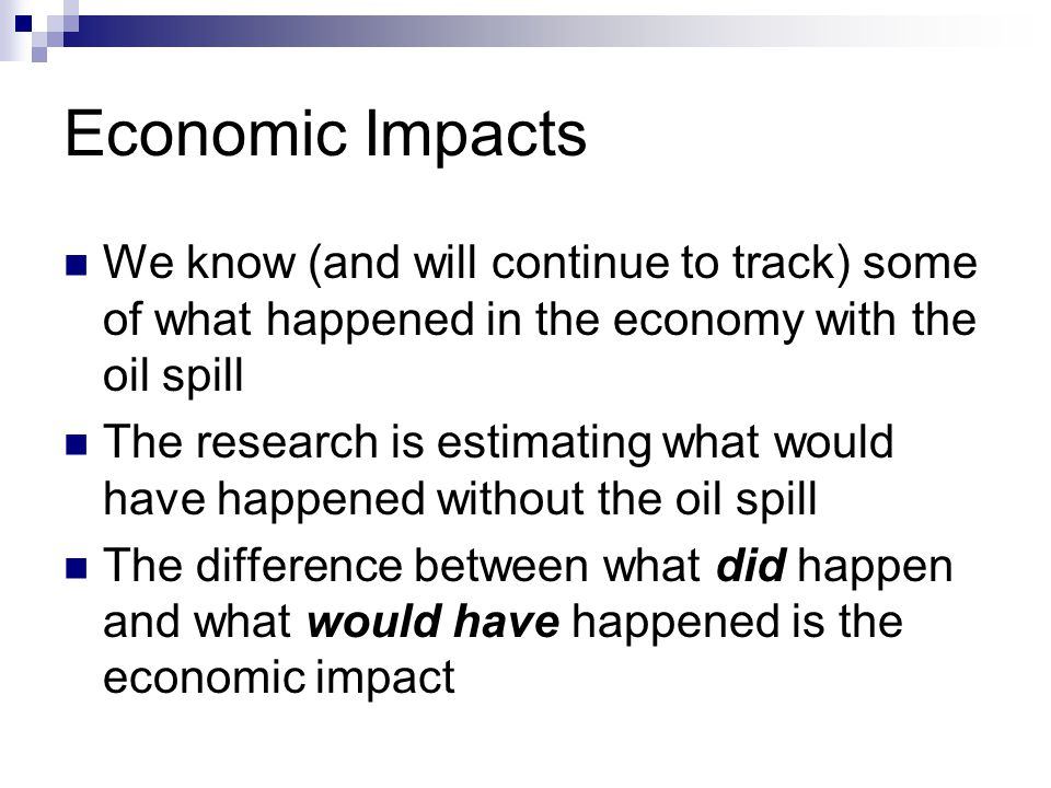 Economic Impacts We know (and will continue to track) some of what happened in the economy with the oil spill The research is estimating what would have happened without the oil spill The difference between what did happen and what would have happened is the economic impact