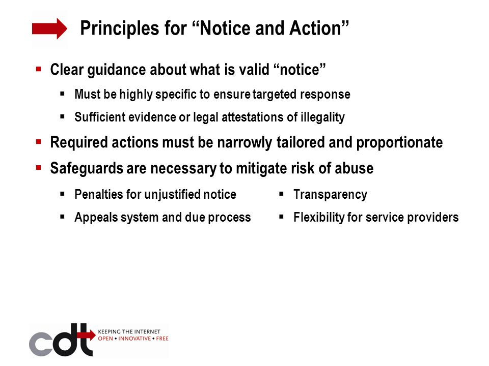  Clear guidance about what is valid notice  Must be highly specific to ensure targeted response  Sufficient evidence or legal attestations of illegality  Required actions must be narrowly tailored and proportionate  Safeguards are necessary to mitigate risk of abuse Principles for Notice and Action  Penalties for unjustified notice  Appeals system and due process  Transparency  Flexibility for service providers