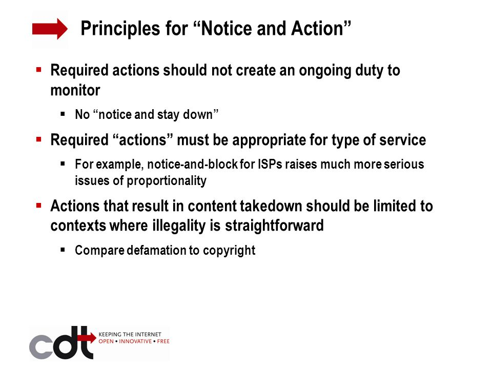  Required actions should not create an ongoing duty to monitor  No notice and stay down  Required actions must be appropriate for type of service  For example, notice-and-block for ISPs raises much more serious issues of proportionality  Actions that result in content takedown should be limited to contexts where illegality is straightforward  Compare defamation to copyright Principles for Notice and Action