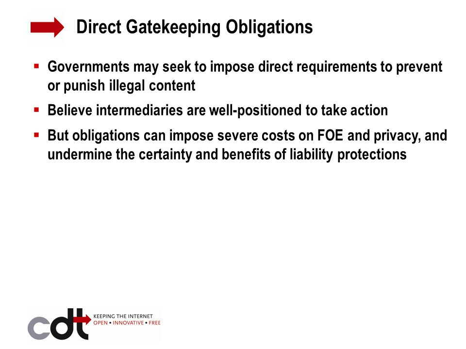  Governments may seek to impose direct requirements to prevent or punish illegal content  Believe intermediaries are well-positioned to take action  But obligations can impose severe costs on FOE and privacy, and undermine the certainty and benefits of liability protections Direct Gatekeeping Obligations