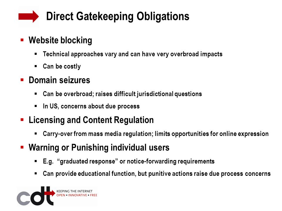 Website blocking  Technical approaches vary and can have very overbroad impacts  Can be costly  Domain seizures  Can be overbroad; raises difficult jurisdictional questions  In US, concerns about due process  Licensing and Content Regulation  Carry-over from mass media regulation; limits opportunities for online expression  Warning or Punishing individual users  E.g.