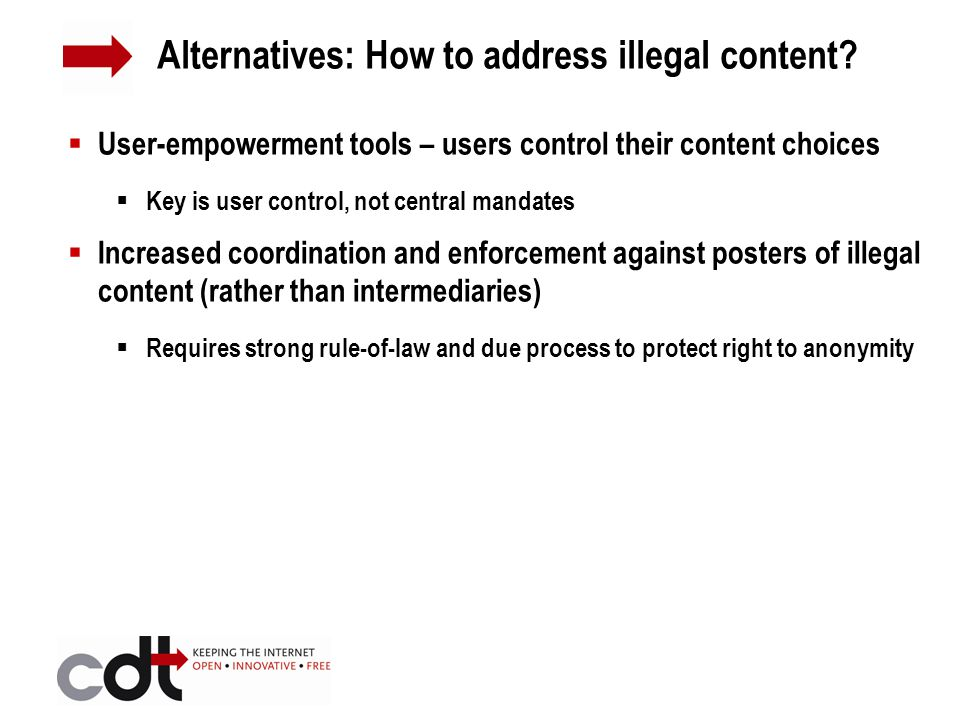  User-empowerment tools – users control their content choices  Key is user control, not central mandates  Increased coordination and enforcement against posters of illegal content (rather than intermediaries)  Requires strong rule-of-law and due process to protect right to anonymity Alternatives: How to address illegal content