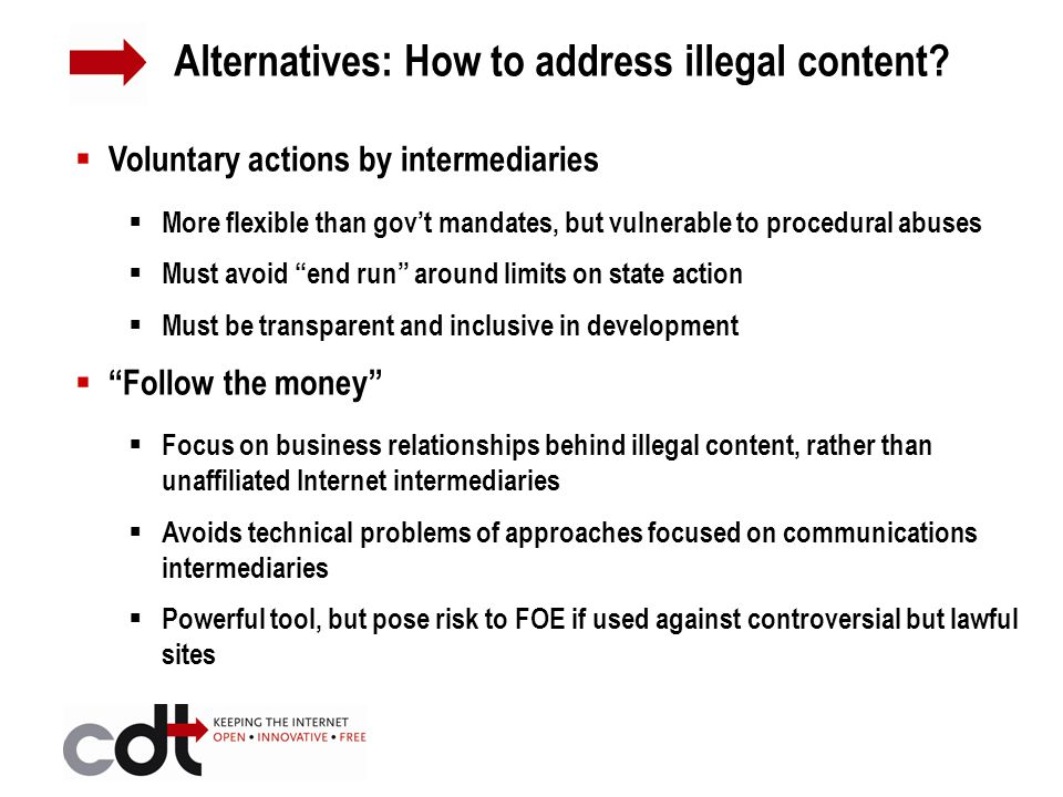  Voluntary actions by intermediaries  More flexible than gov't mandates, but vulnerable to procedural abuses  Must avoid end run around limits on state action  Must be transparent and inclusive in development  Follow the money  Focus on business relationships behind illegal content, rather than unaffiliated Internet intermediaries  Avoids technical problems of approaches focused on communications intermediaries  Powerful tool, but pose risk to FOE if used against controversial but lawful sites Alternatives: How to address illegal content