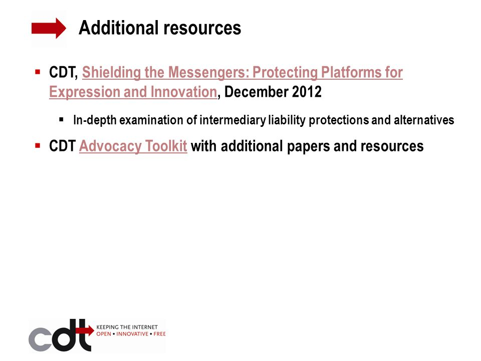  CDT, Shielding the Messengers: Protecting Platforms for Expression and Innovation, December 2012Shielding the Messengers: Protecting Platforms for Expression and Innovation  In-depth examination of intermediary liability protections and alternatives  CDT Advocacy Toolkit with additional papers and resourcesAdvocacy Toolkit Additional resources