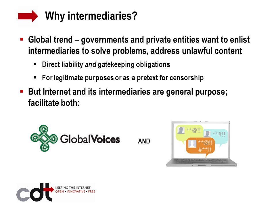 Global trend – governments and private entities want to enlist intermediaries to solve problems, address unlawful content  Direct liability and gatekeeping obligations  For legitimate purposes or as a pretext for censorship  But Internet and its intermediaries are general purpose; facilitate both: AND Why intermediaries