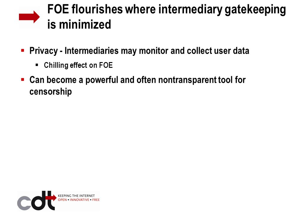  Privacy - Intermediaries may monitor and collect user data  Chilling effect on FOE  Can become a powerful and often nontransparent tool for censorship FOE flourishes where intermediary gatekeeping is minimized