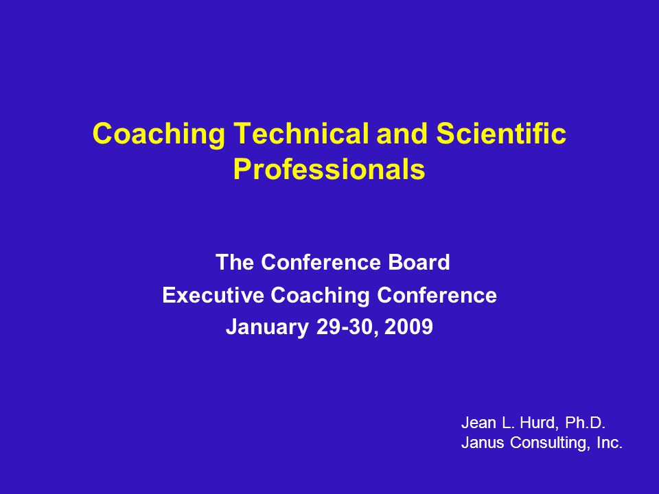 Coaching Technical and Scientific Professionals The Conference Board Executive Coaching Conference January 29-30, 2009 Jean L.