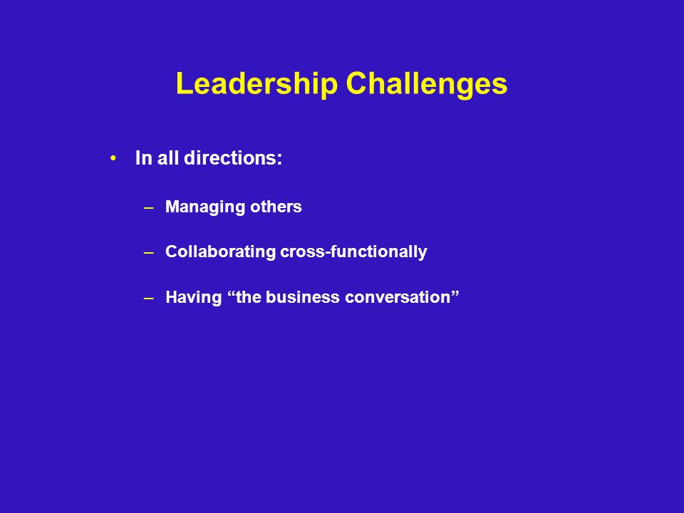 Leadership Challenges In all directions: –Managing others –Collaborating cross-functionally –Having the business conversation