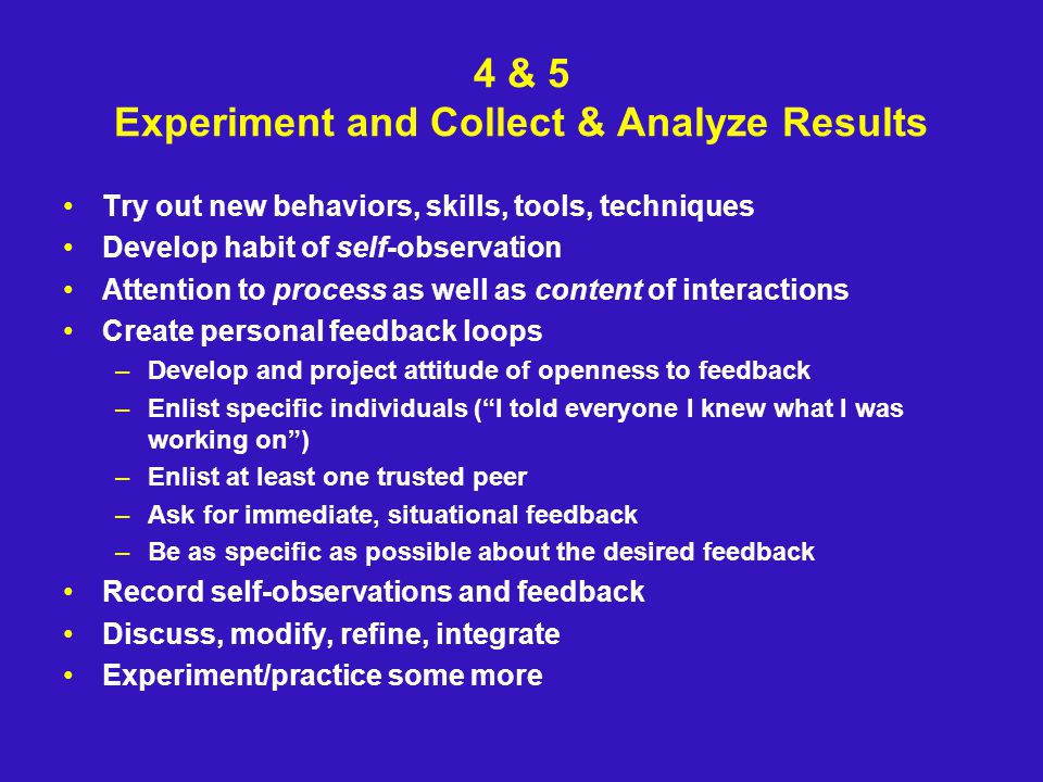 4 & 5 Experiment and Collect & Analyze Results Try out new behaviors, skills, tools, techniques Develop habit of self-observation Attention to process as well as content of interactions Create personal feedback loops –Develop and project attitude of openness to feedback –Enlist specific individuals ( I told everyone I knew what I was working on ) –Enlist at least one trusted peer –Ask for immediate, situational feedback –Be as specific as possible about the desired feedback Record self-observations and feedback Discuss, modify, refine, integrate Experiment/practice some more