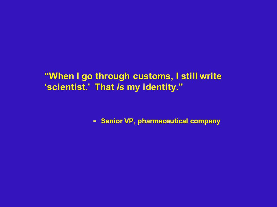 When I go through customs, I still write 'scientist.' That is my identity. - Senior VP, pharmaceutical company
