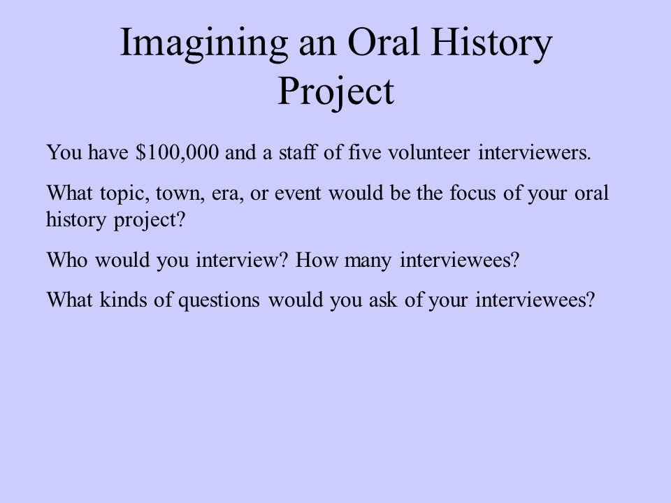 Imagining an Oral History Project You have $100,000 and a staff of five volunteer interviewers.