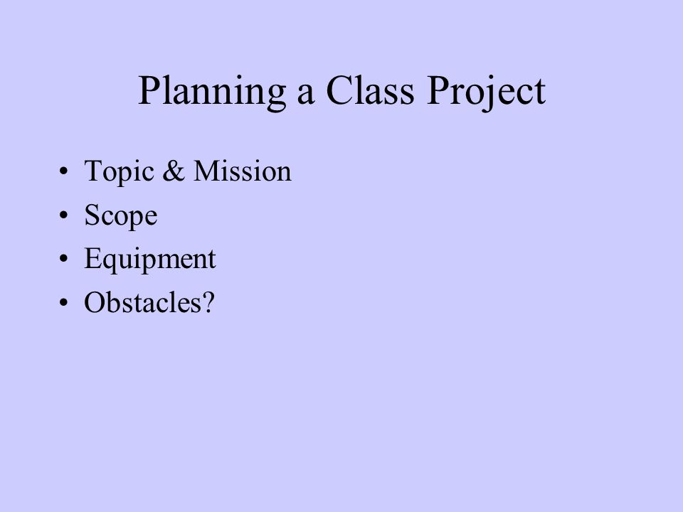 Planning a Class Project Topic & Mission Scope Equipment Obstacles