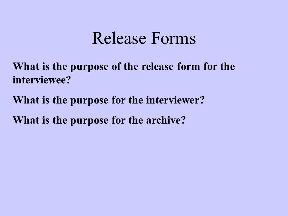 Release Forms What is the purpose of the release form for the interviewee.
