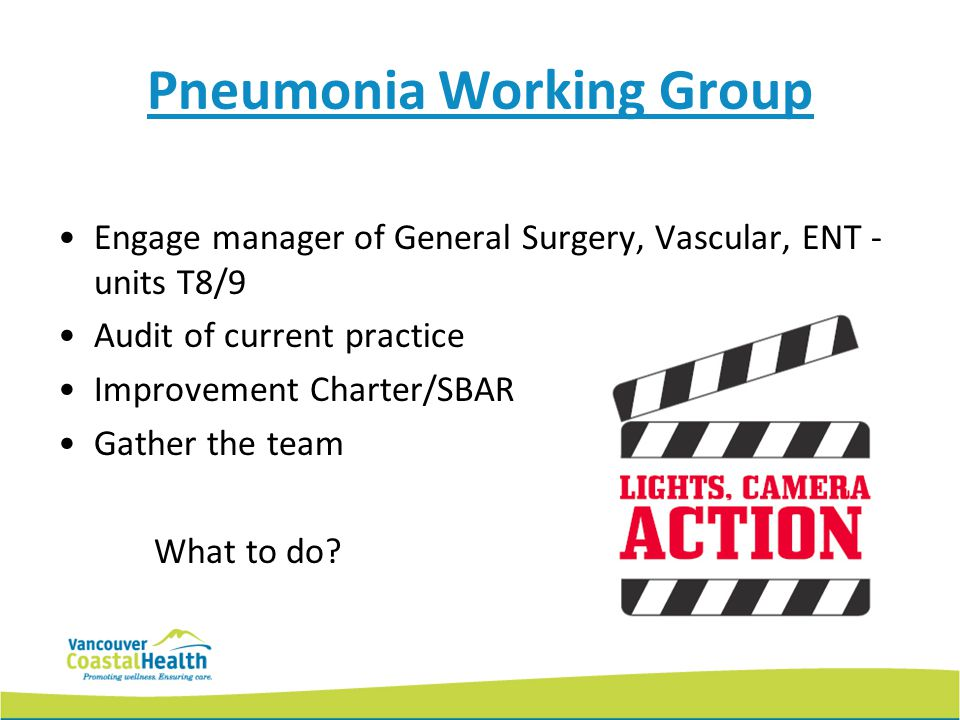 Pneumonia Working Group Engage manager of General Surgery, Vascular, ENT - units T8/9 Audit of current practice Improvement Charter/SBAR Gather the team What to do