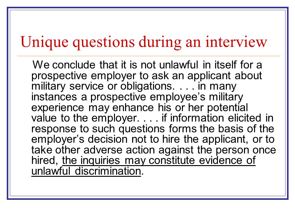 Unique questions during an interview We conclude that it is not unlawful in itself for a prospective employer to ask an applicant about military service or obligations....