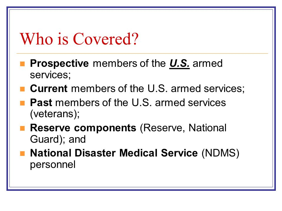 Who is Covered. Prospective members of the U.S. armed services; Current members of the U.S.