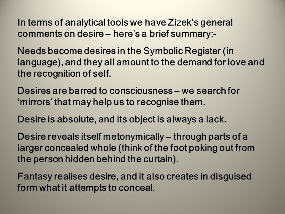 In terms of analytical tools we have Zizek's general comments on desire – here's a brief summary:- Needs become desires in the Symbolic Register (in language), and they all amount to the demand for love and the recognition of self.