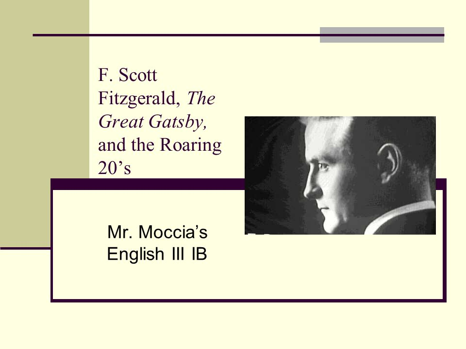 F. Scott Fitzgerald, The Great Gatsby, and the Roaring 20's Mr. Moccia's English III IB