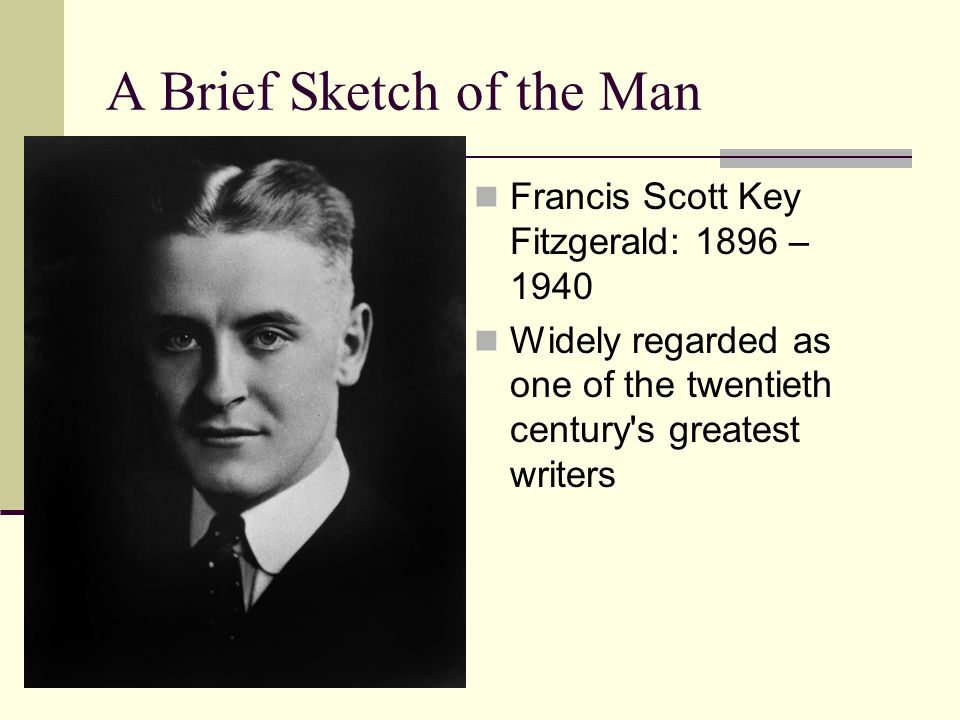 A Brief Sketch of the Man Francis Scott Key Fitzgerald: 1896 – 1940 Widely regarded as one of the twentieth century s greatest writers