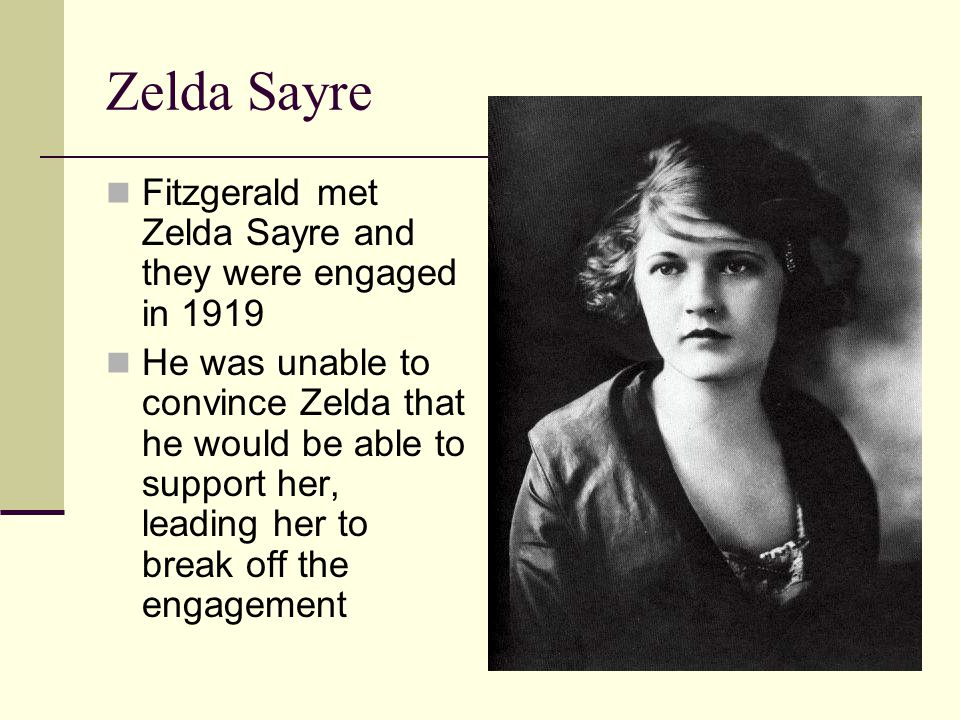 Zelda Sayre Fitzgerald met Zelda Sayre and they were engaged in 1919 He was unable to convince Zelda that he would be able to support her, leading her to break off the engagement