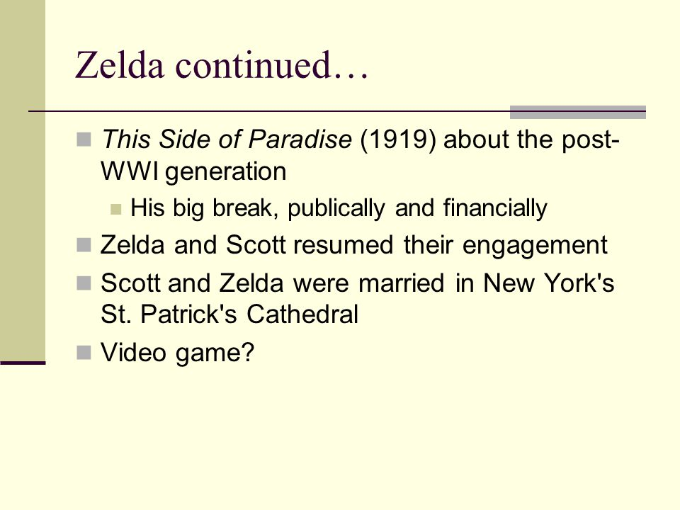 Zelda continued… This Side of Paradise (1919) about the post- WWI generation His big break, publically and financially Zelda and Scott resumed their engagement Scott and Zelda were married in New York s St.