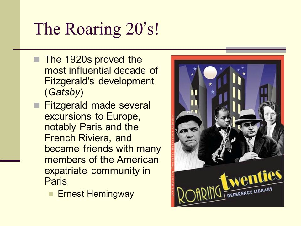 The Roaring 20 ' s! The 1920s proved the most influential decade of Fitzgerald's development (Gatsby) Fitzgerald made several excursions to Europe, no