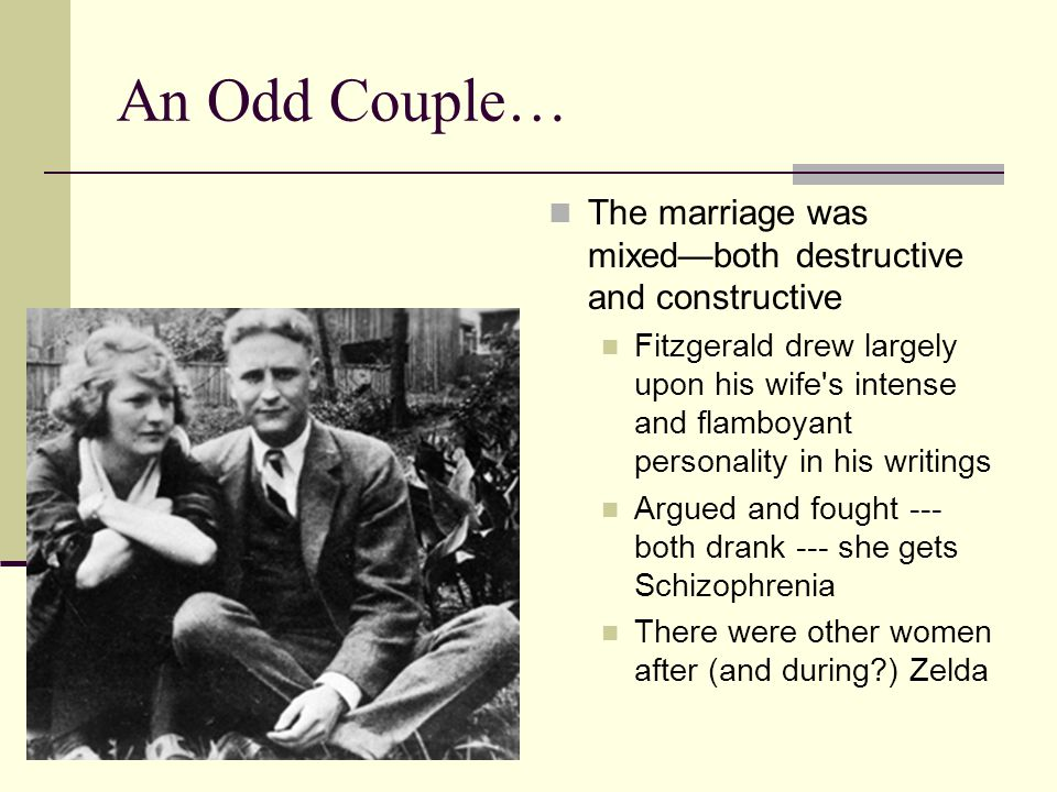 An Odd Couple… The marriage was mixed—both destructive and constructive Fitzgerald drew largely upon his wife s intense and flamboyant personality in his writings Argued and fought --- both drank --- she gets Schizophrenia There were other women after (and during ) Zelda