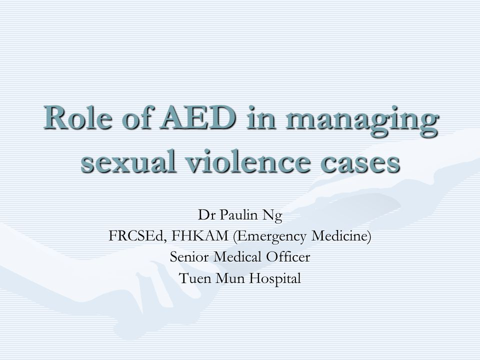 Role of AED in managing sexual violence cases Dr Paulin Ng FRCSEd, FHKAM (Emergency Medicine) Senior Medical Officer Tuen Mun Hospital