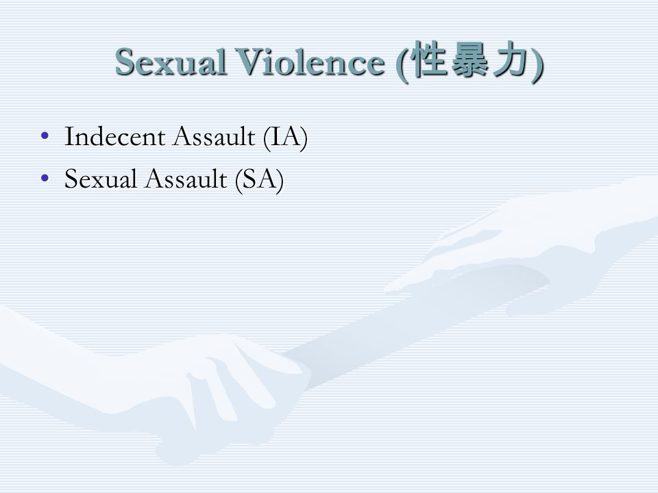 Sexual Violence ( 性暴力 ) Indecent Assault (IA)Indecent Assault (IA) Sexual Assault (SA)Sexual Assault (SA)