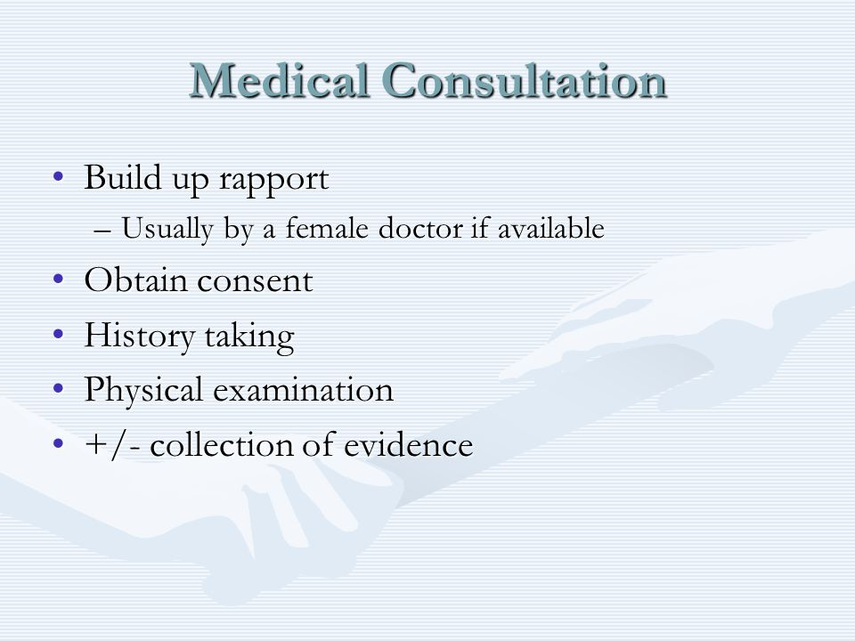 Medical Consultation Build up rapportBuild up rapport –Usually by a female doctor if available Obtain consentObtain consent History takingHistory taking Physical examinationPhysical examination +/- collection of evidence+/- collection of evidence