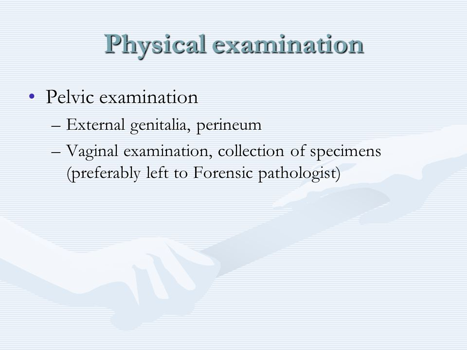 Physical examination Pelvic examinationPelvic examination –External genitalia, perineum –Vaginal examination, collection of specimens (preferably left to Forensic pathologist)