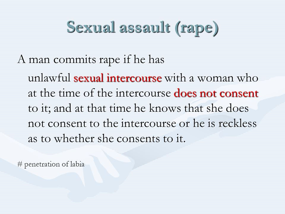 Sexual assault (rape) A man commits rape if he has unlawful sexual intercourse with a woman who at the time of the intercourse does not consent to it; and at that time he knows that she does not consent to the intercourse or he is reckless as to whether she consents to it.