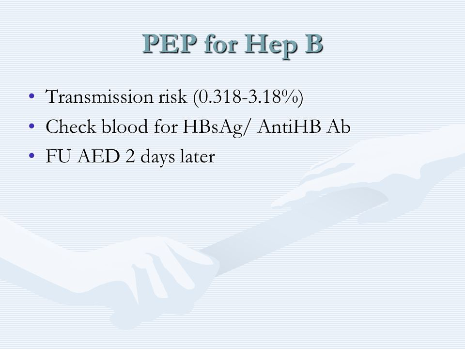 PEP for Hep B Transmission risk (0.318-3.18%)Transmission risk (0.318-3.18%) Check blood for HBsAg/ AntiHB AbCheck blood for HBsAg/ AntiHB Ab FU AED 2 days laterFU AED 2 days later