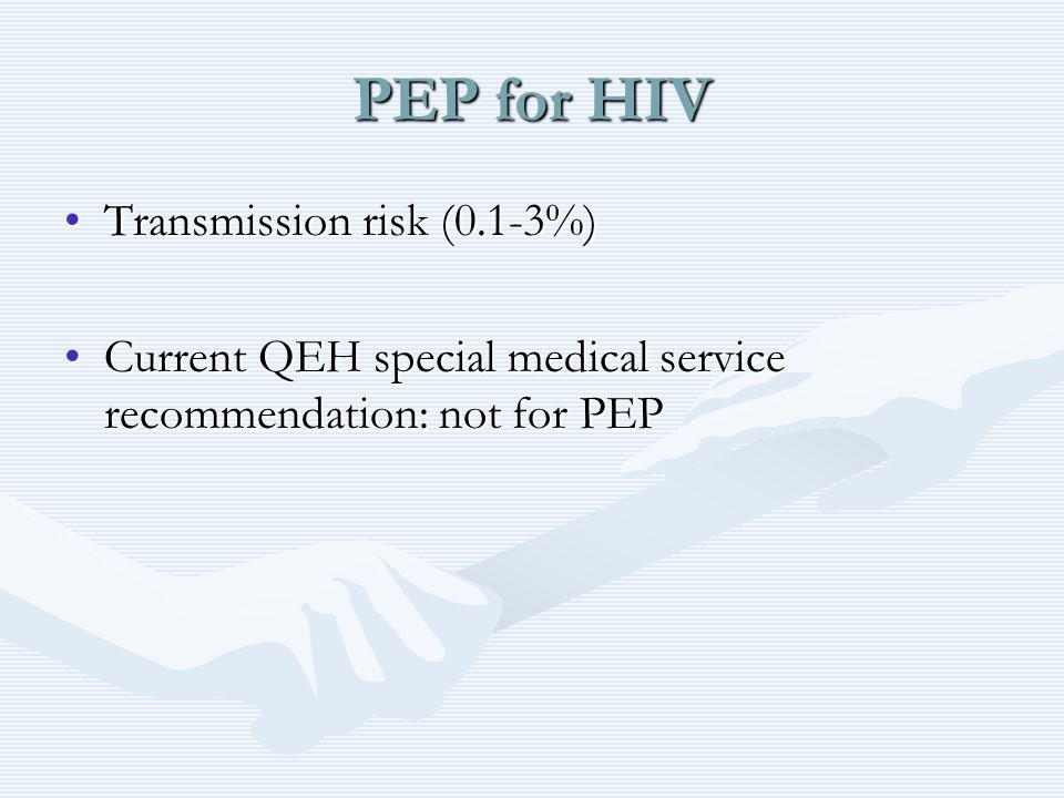 PEP for HIV Transmission risk (0.1-3%)Transmission risk (0.1-3%) Current QEH special medical service recommendation: not for PEPCurrent QEH special medical service recommendation: not for PEP